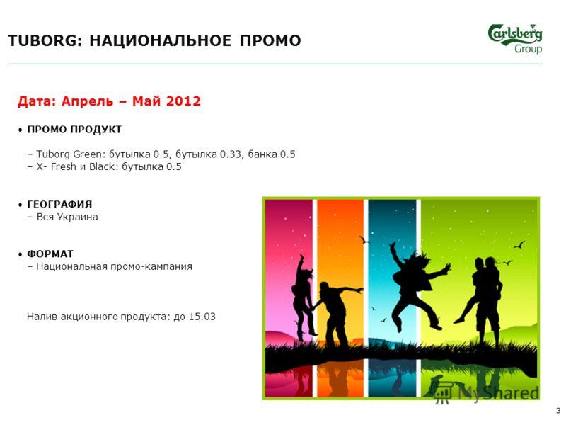 Дата: Апрель – Май 2012 ПРОМО ПРОДУКТ –Tuborg Green: бутылка 0.5, бутылка 0.33, банка 0.5 –X- Fresh и Black: бутылка 0.5 ГЕОГРАФИЯ –Вся Украина ФОРМАТ –Национальная промо-кампания Налив акционного продукта: до 15.03 TUBORG: НАЦИОНАЛЬНОЕ ПРОМО 3