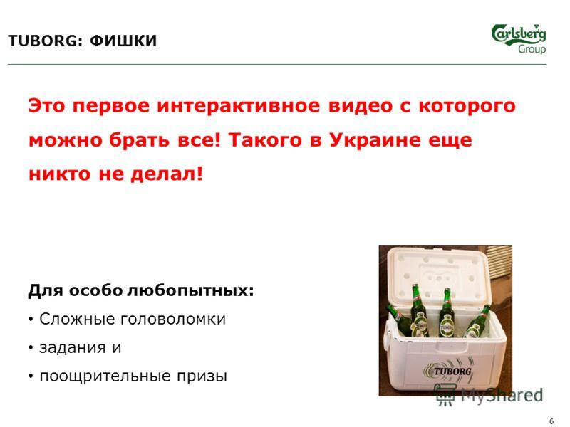 6 Это первое интерактивное видео с которого можно брать все! Такого в Украине еще никто не делал! Для особо любопытных: Сложные головоломки задания и поощрительные призы TUBORG: ФИШКИ