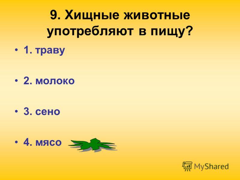 9. Хищные животные употребляют в пищу? 1. траву 2. молоко 3. сено 4. мясо