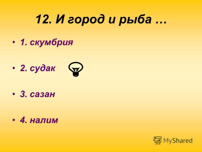12. И город и рыба … 1. скумбрия 2. судак 3. сазан 4. налим