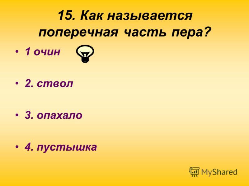 15. Как называется поперечная часть пера? 1 очин 2. ствол 3. опахало 4. пустышка