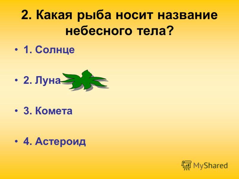 2. Какая рыба носит название небесного тела? 1. Солнце 2. Луна 3. Комета 4. Астероид