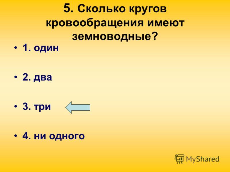 5. Сколько кругов кровообращения имеют земноводные? 1. один 2. два 3. три 4. ни одного