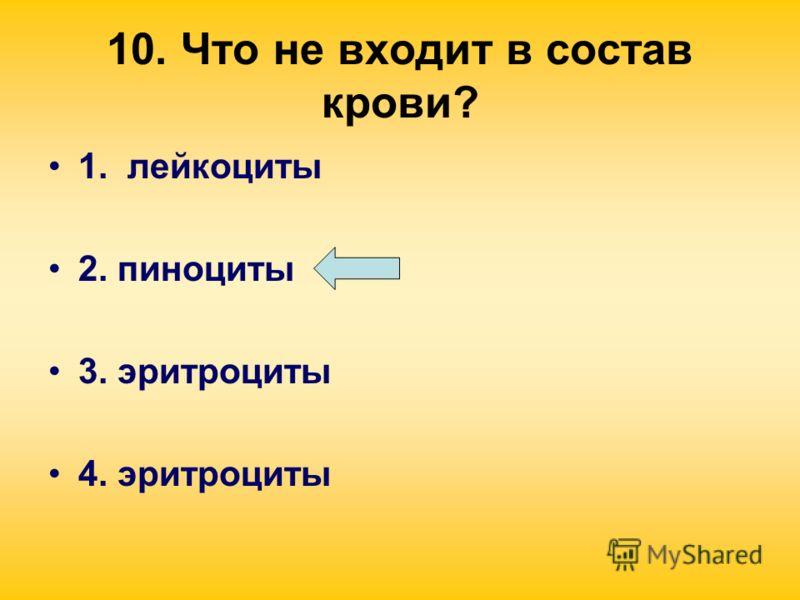 10. Что не входит в состав крови? 1. лейкоциты 2. пиноциты 3. эритроциты 4. эритроциты
