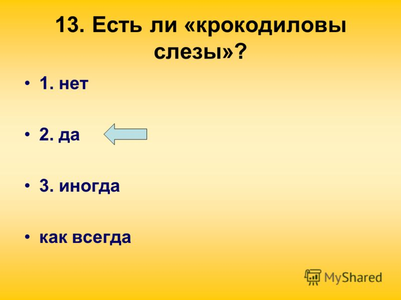 13. Есть ли «крокодиловы слезы»? 1. нет 2. да 3. иногда как всегда