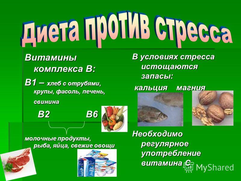Витамины комплекса В: В1 – хлеб с отрубями, крупы, фасоль, печень, свинина В2 В6 В2 В6 молочные продукты, рыба, яйца, свежие овощи В условиях стресса истощаются запасы: кальция магния Необходимо регулярное употребление витамина С