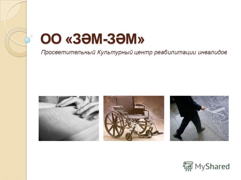 ОО «ЗӘМ-ЗӘМ» Просветительный Культурный центр реабилитации инвалидов