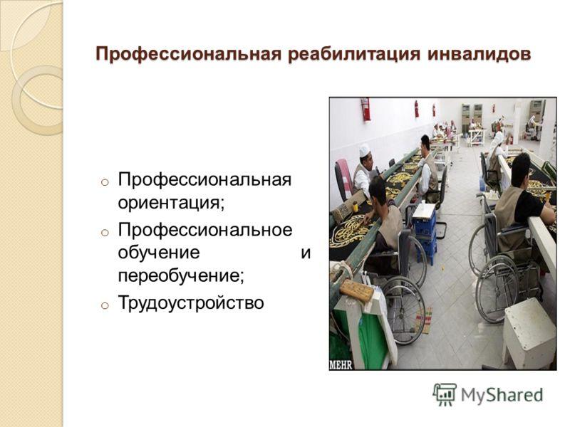 Профессиональная реабилитация инвалидов o Профессиональная ориентация; o Профессиональное обучение и переобучение; o Трудоустройство