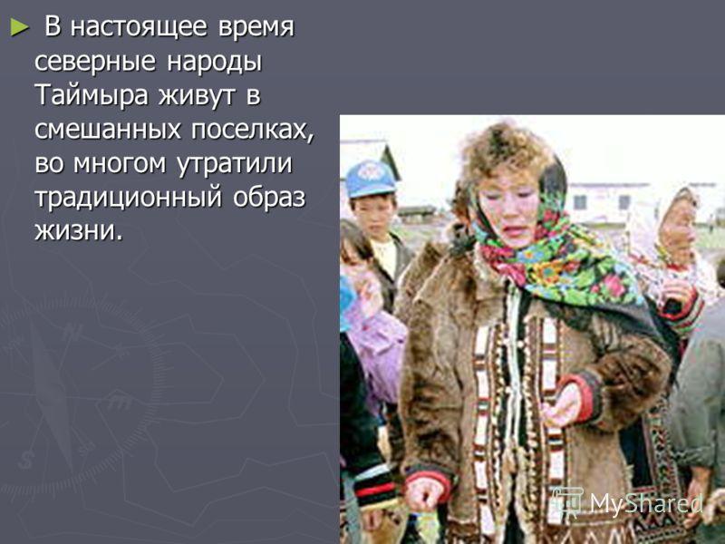 В настоящее время северные народы Таймыра живут в смешанных поселках, во многом утратили традиционный образ жизни. В настоящее время северные народы Таймыра живут в смешанных поселках, во многом утратили традиционный образ жизни.