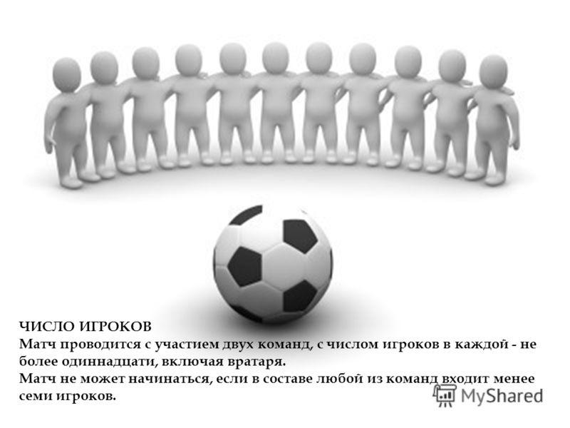 ЧИСЛО ИГРОКОВ Матч проводится с участием двух команд, с числом игроков в каждой - не более одиннадцати, включая вратаря. Матч не может начинаться, если в составе любой из команд входит менее семи игроков.