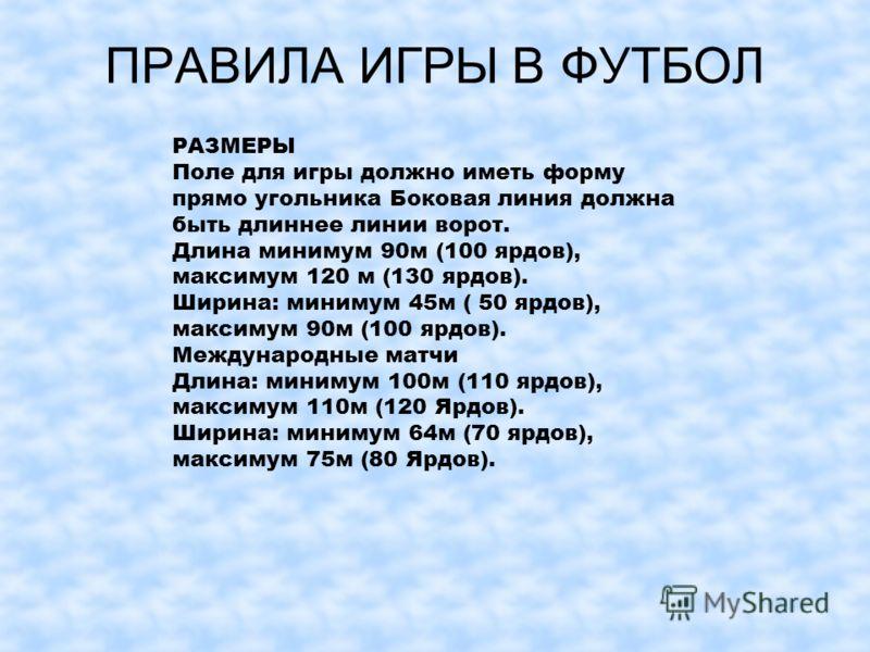 ПРАВИЛА ИГРЫ В ФУТБОЛ РАЗМЕРЫ Поле для игры должно иметь форму прямо угольника Боковая линия должна быть длиннее линии ворот. Длина минимум 90м (100 ярдов), максимум 120 м (130 ярдов). Ширина: минимум 45м ( 50 ярдов), максимум 90м (100 ярдов). Междун