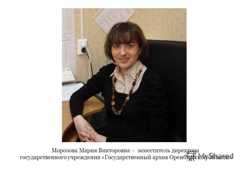 Морозова Мария Викторовна – заместитель директора государственного учреждения «Государственный архив Оренбургской области»