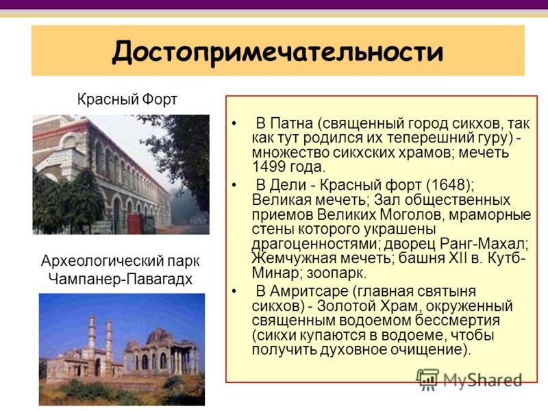 Достопримечательности В Патна (священный город сикхов, так как тут родился их теперешний гуру) - множество сикхских храмов; мечеть 1499 года. В Дели - Красный форт (1648); Великая мечеть; Зал общественных приемов Великих Моголов, мраморные стены кото