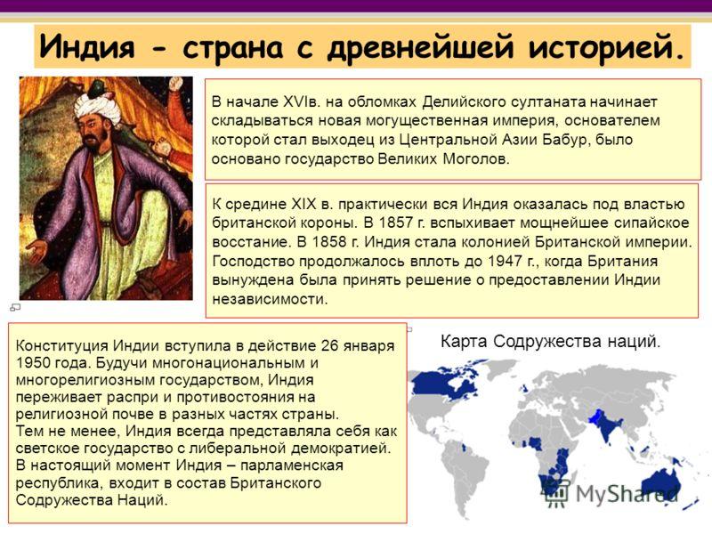 Индия - страна с древнейшей историей. В начале XVIв. на обломках Делийского султаната начинает складываться новая могущественная империя, основателем которой стал выходец из Центральной Азии Бабур, было основано государство Великих Моголов. К средине