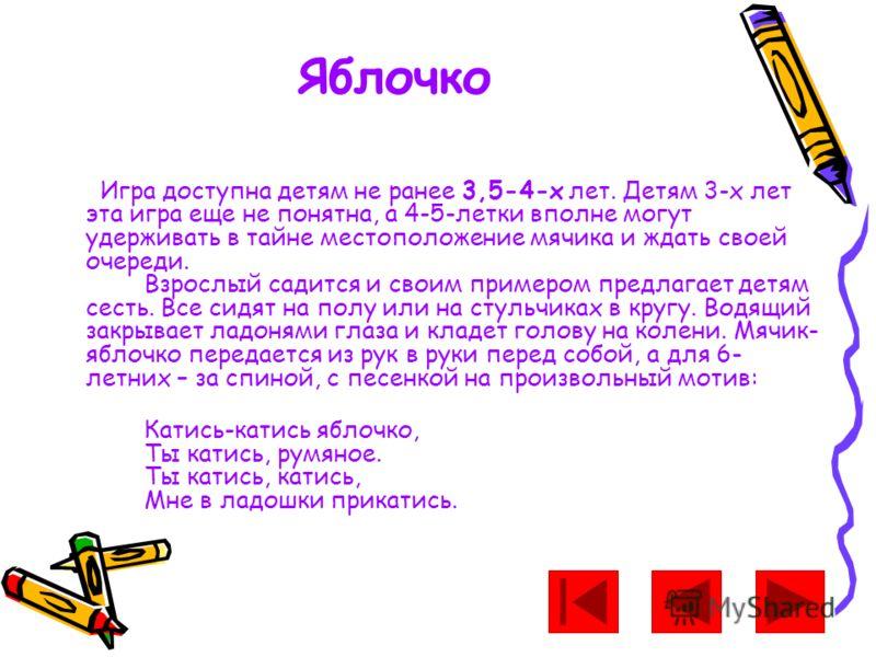 Яблочко Игра доступна детям не ранее 3,5-4-х лет. Детям 3-х лет эта игра еще не понятна, а 4-5-летки вполне могут удерживать в тайне местоположение мячика и ждать своей очереди. Взрослый садится и своим примером предлагает детям сесть. Все сидят на п