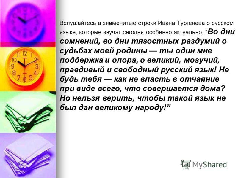 Вслушайтесь в знаменитые строки Ивана Тургенева о русском языке, которые звучат сегодня особенно актуально: Во дни сомнений, во дни тягостных раздумий о судьбах моей родины ты один мне поддержка и опора, о великий, могучий, правдивый и свободный русс