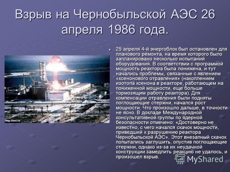 Взрыв на Чернобыльской АЭС 26 апреля 1986 года. 25 апреля 4-й энергоблок был остановлен для планового ремонта, на время которого было запланировано несколько испытаний оборудования. В соответствии с программой мощность реактора была понижена, и тут н