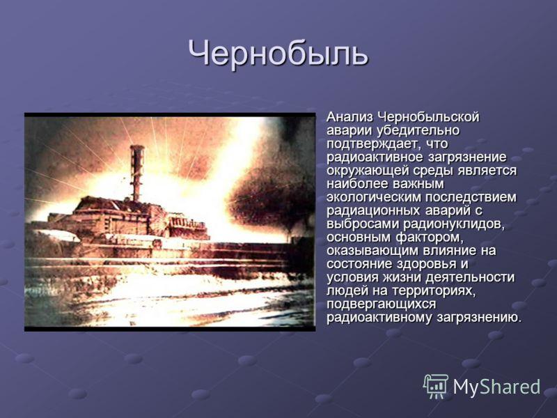 Чернобыль Анализ Чернобыльской аварии убедительно подтверждает, что радиоактивное загрязнение окружающей среды является наиболее важным экологическим последствием радиационных аварий с выбросами радионуклидов, основным фактором, оказывающим влияние н