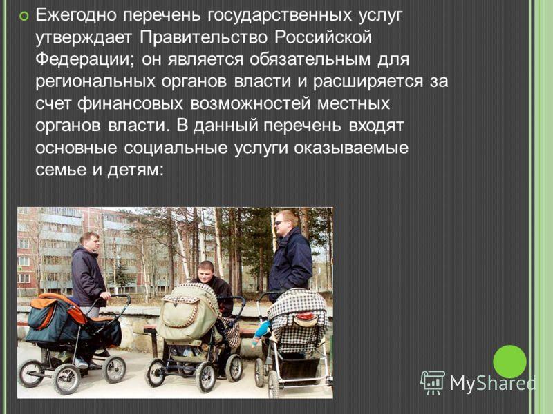 Ежегодно перечень государственных услуг утверждает Правительство Российской Федерации; он является обязательным для региональных органов власти и расширяется за счет финансовых возможностей местных органов власти. В данный перечень входят основные со
