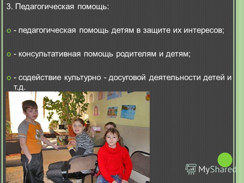3. Педагогическая помощь: - педагогическая помощь детям в защите их интересов; - консультативная помощь родителям и детям; - содействие культурно - досуговой деятельности детей и т.д.