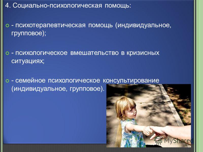 4. Социально-психологическая помощь: - психотерапевтическая помощь (индивидуальное, групповое); - психологическое вмешательство в кризисных ситуациях; - семейное психологическое консультирование (индивидуальное, групповое). 4. Социально-психологическ