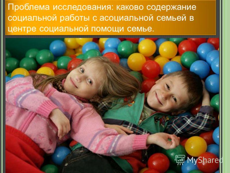 Проблема исследования: каково содержание социальной работы с асоциальной семьей в центре социальной помощи семье.