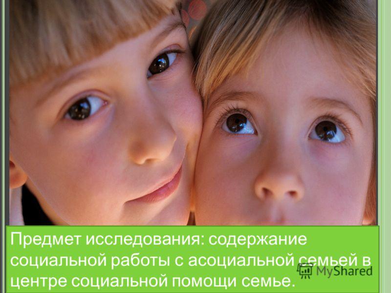 Предмет исследования: содержание социальной работы с асоциальной семьей в центре социальной помощи семье.