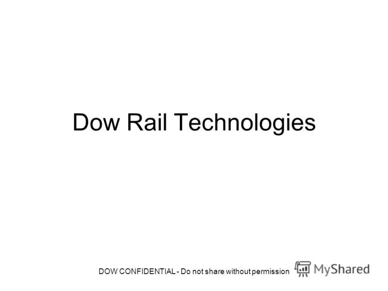 DOW CONFIDENTIAL - Do not share without permission Dow Rail Technologies