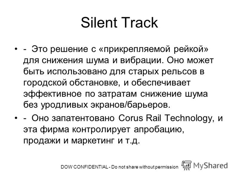 DOW CONFIDENTIAL - Do not share without permission Silent Track - Это решение с «прикрепляемой рейкой» для снижения шума и вибрации. Оно может быть использовано для старых рельсов в городской обстановке, и обеспечивает эффективное по затратам снижени