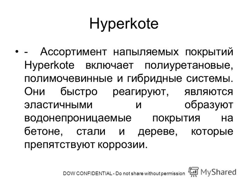 DOW CONFIDENTIAL - Do not share without permission Hyperkote - Ассортимент напыляемых покрытий Hyperkote включает полиуретановые, полимочевинные и гибридные системы. Они быстро реагируют, являются эластичными и образуют водонепроницаемые покрытия на