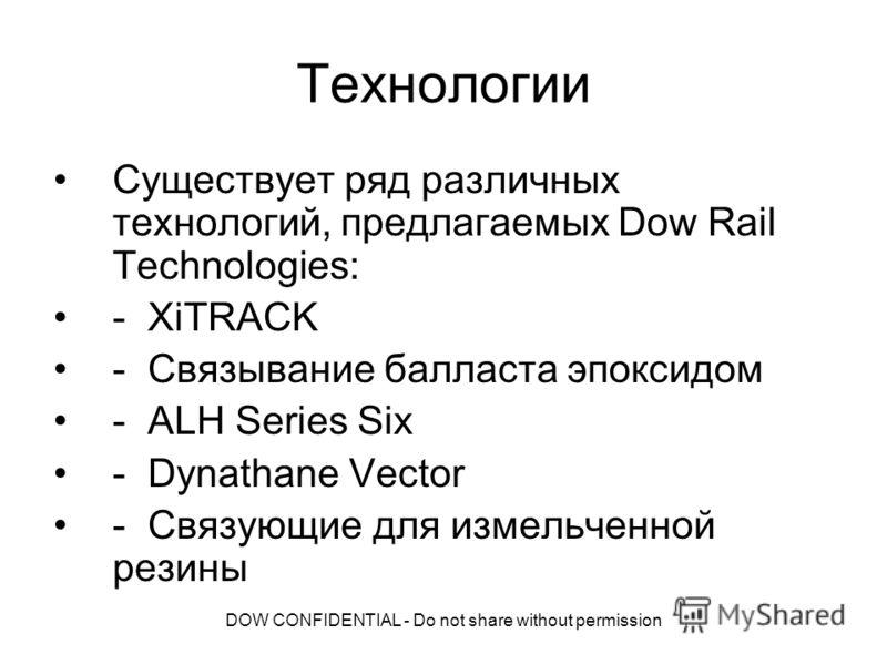 DOW CONFIDENTIAL - Do not share without permission Технологии Существует ряд различных технологий, предлагаемых Dow Rail Technologies: - XiTRACK - Связывание балласта эпоксидом - ALH Series Six - Dynathane Vector - Связующие для измельченной резины