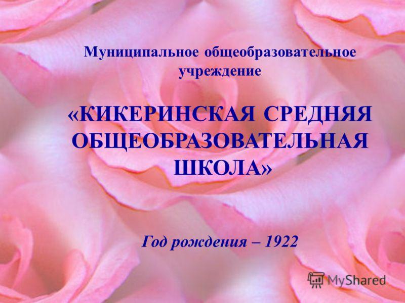 Муниципальное общеобразовательное учреждение «КИКЕРИНСКАЯ СРЕДНЯЯ ОБЩЕОБРАЗОВАТЕЛЬНАЯ ШКОЛА» Год рождения – 1922