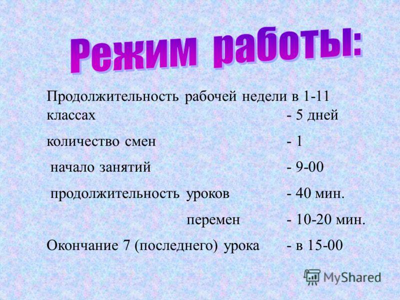 Продолжительность рабочей недели в 1-11 классах - 5 дней количество смен- 1 начало занятий - 9-00 продолжительность уроков - 40 мин. перемен - 10-20 мин. Окончание 7 (последнего) урока - в 15-00