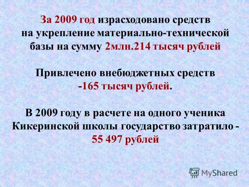 За 2009 год израсходовано средств на укрепление материально-технической базы на сумму 2млн.214 тысяч рублей Привлечено внебюджетных средств -165 тысяч рублей. В 2009 году в расчете на одного ученика Кикеринской школы государство затратило - 55 497 ру
