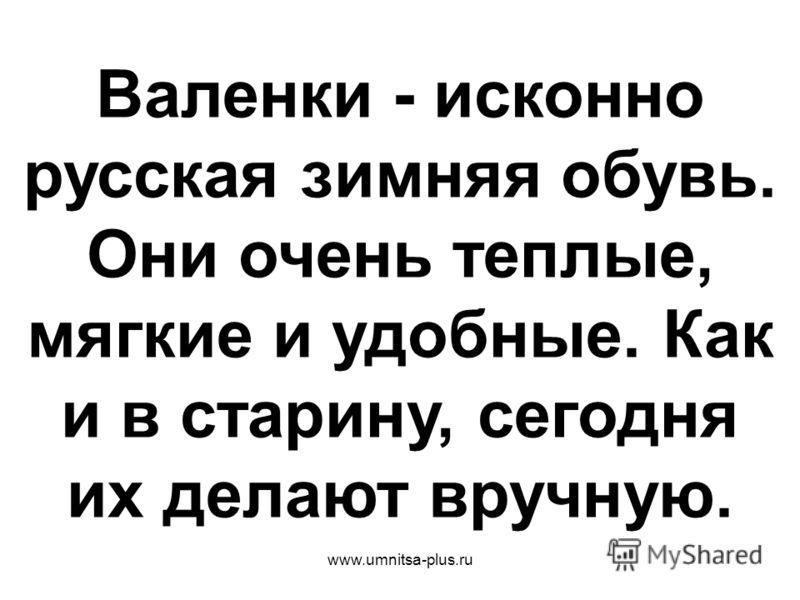 www.umnitsa-plus.ru Валенки - исконно русская зимняя обувь. Они очень теплые, мягкие и удобные. Как и в старину, сегодня их делают вручную.