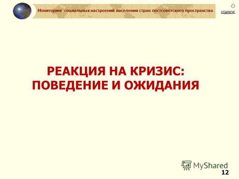 Мониторинг социальных настроений населения стран постсоветского пространства 12 РЕАКЦИЯ НА КРИЗИС: ПОВЕДЕНИЕ И ОЖИДАНИЯ