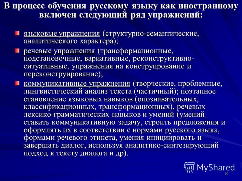 8 В процесс обучения русскому языку как иностранному включен следующий ряд упражнений: языковые упражнения (структурно-семантические, аналитического характера); речевые упражнения (трансформационные, подстановочные, вариативные, реконструктивно- ситу