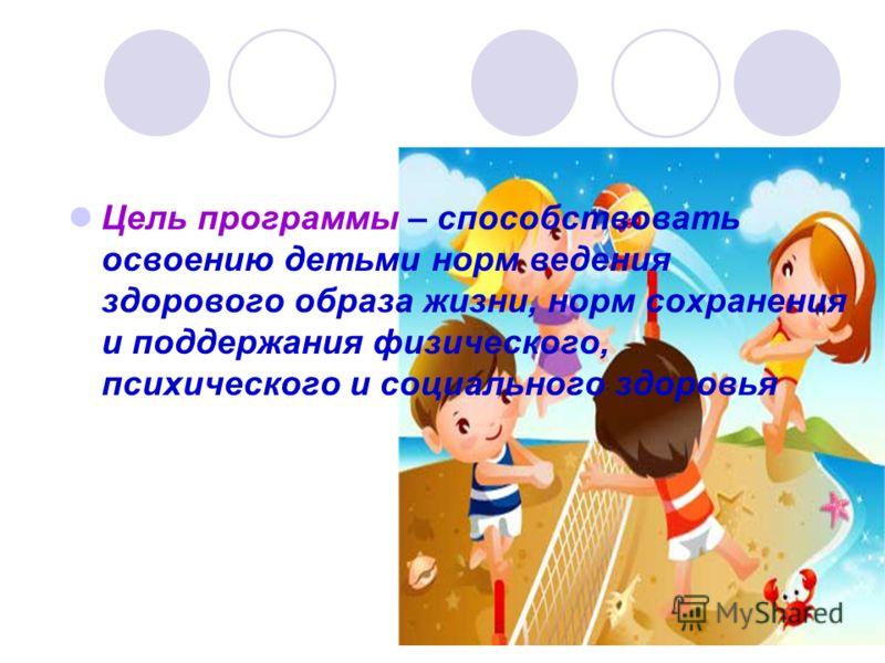 Цель программы – способствовать освоению детьми норм ведения здорового образа жизни, норм сохранения и поддержания физического, психического и социального здоровья