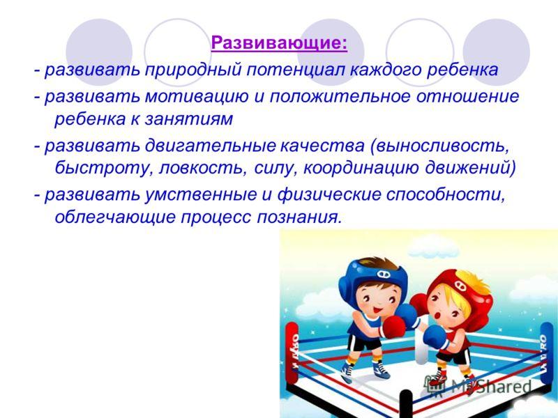 Развивающие: - развивать природный потенциал каждого ребенка - развивать мотивацию и положительное отношение ребенка к занятиям - развивать двигательные качества (выносливость, быстроту, ловкость, силу, координацию движений) - развивать умственные и