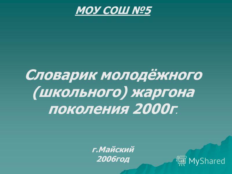 МОУ СОШ 5 Словарик молодёжного (школьного) жаргона поколения 2000г. г.Майский 2006год