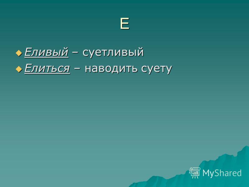 Е Еливый – суетливый Еливый – суетливый Елиться – наводить суету Елиться – наводить суету