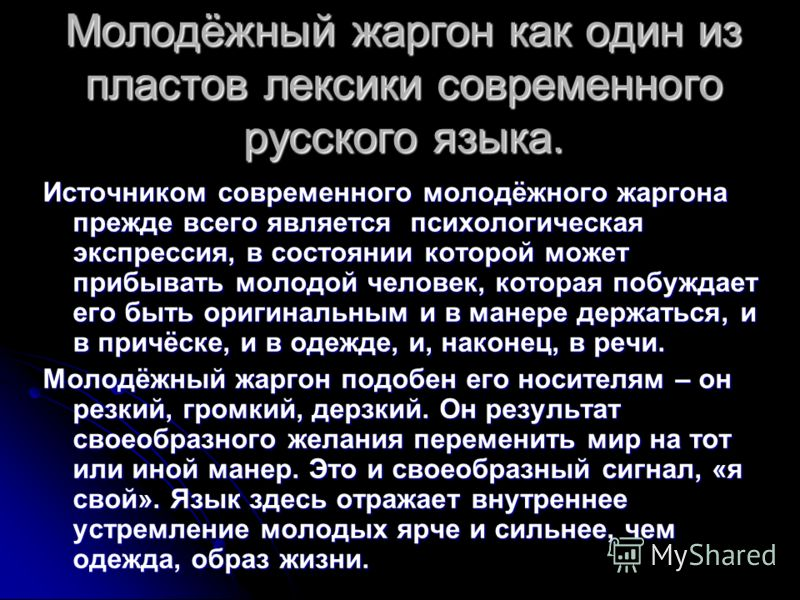 Молодёжный жаргон как один из пластов лексики современного русского языка. Источником современного молодёжного жаргона прежде всего является психологическая экспрессия, в состоянии которой может прибывать молодой человек, которая побуждает его быть о