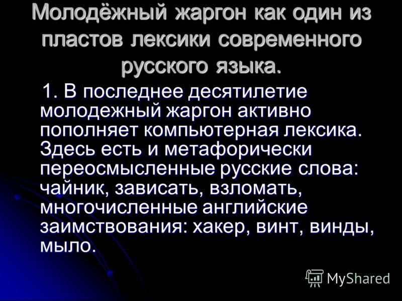 Молодёжный жаргон как один из пластов лексики современного русского языка. 1. В последнее десятилетие молодежный жаргон активно пополняет компьютерная лексика. Здесь есть и метафорически переосмысленные русские слова: чайник, зависать, взломать, мно
