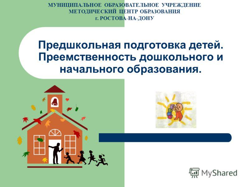 Предшкольная подготовка детей. Преемственность дошкольного и начального образования. МУНИЦИПАЛЬНОЕ ОБРАЗОВАТЕЛЬНОЕ УЧРЕЖДЕНИЕ МЕТОДИЧЕСКИЙ ЦЕНТР ОБРАЗОВАНИЯ г. РОСТОВА-НА-ДОНУ