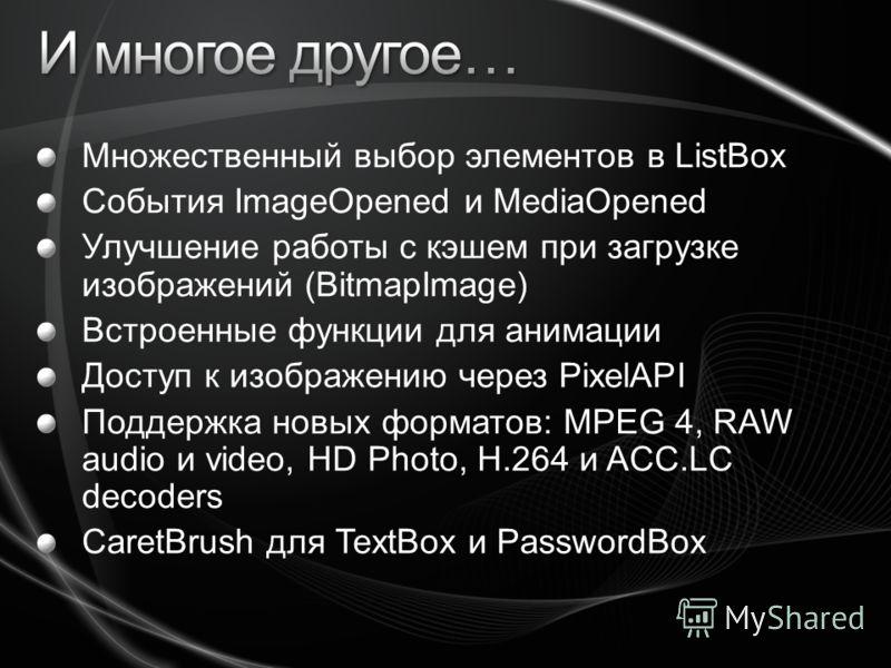 Множественный выбор элементов в ListBox События ImageOpened и MediaOpened Улучшение работы с кэшем при загрузке изображений (BitmapImage) Встроенные функции для анимации Доступ к изображению через PixelAPI Поддержка новых форматов: MPEG 4, RAW audio