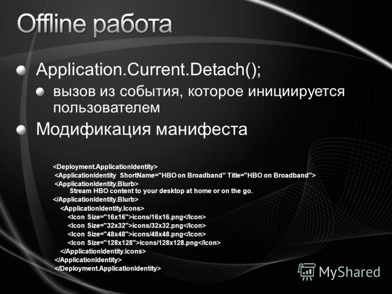 Application.Current.Detach(); вызов из события, которое инициируется пользователем Модификация манифеста Stream HBO content to your desktop at home or on the go. icons/16x16.png icons/32x32.png icons/48x48.png icons/128x128.png