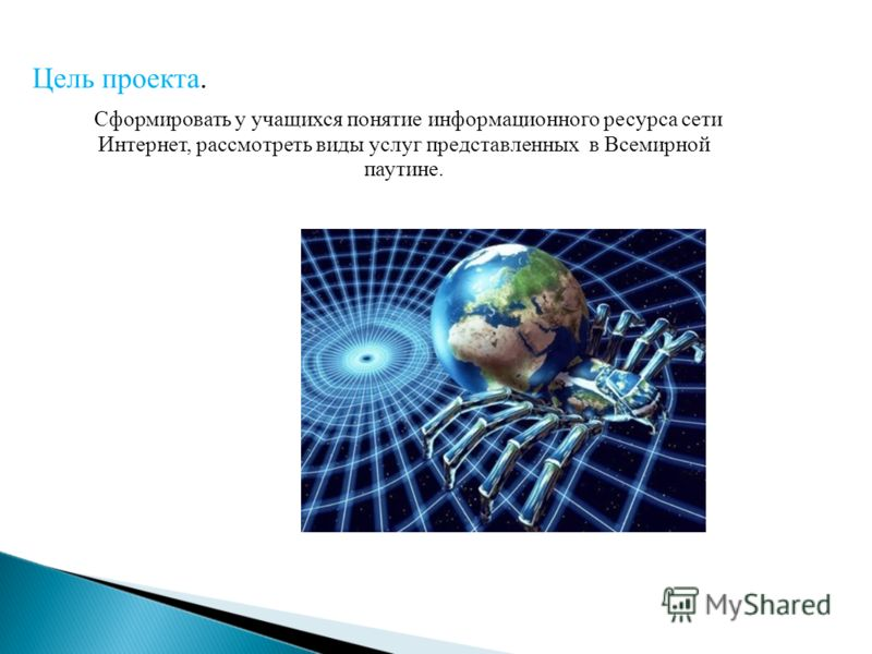 Сформировать у учащихся понятие информационного ресурса сети Интернет, рассмотреть виды услуг представленных в Всемирной паутине. Цель проекта.