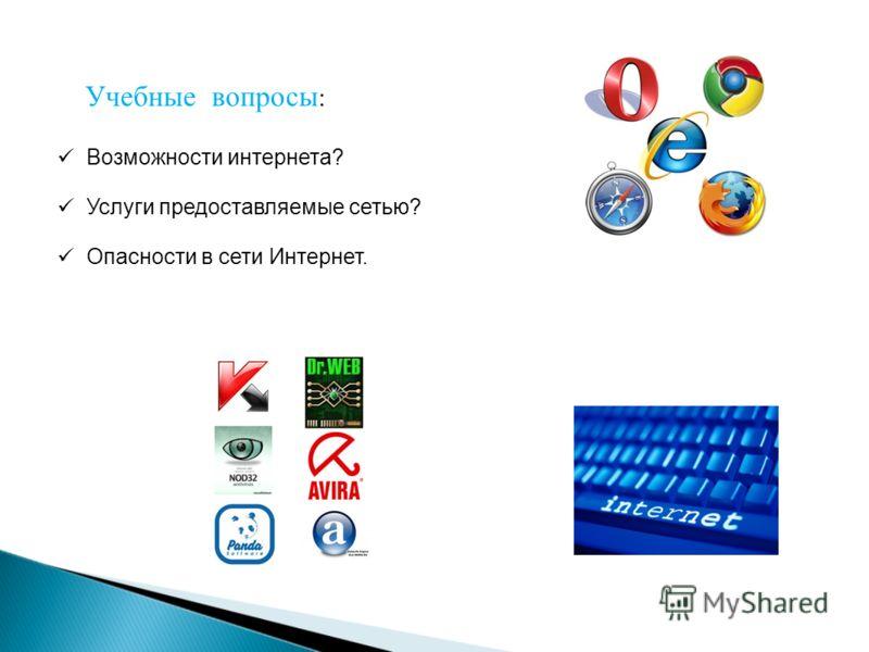 Возможности интернета? Услуги предоставляемые сетью? Опасности в сети Интернет. Учебные вопросы :