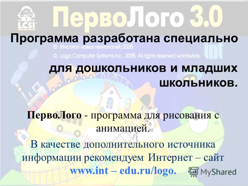 Программа разработана специально для дошкольников и младших школьников. ПервоЛого - программа для рисования с анимацией. В качестве дополнительного источника информации рекомендуем Интернет – сайт www.int – edu.ru/logo.