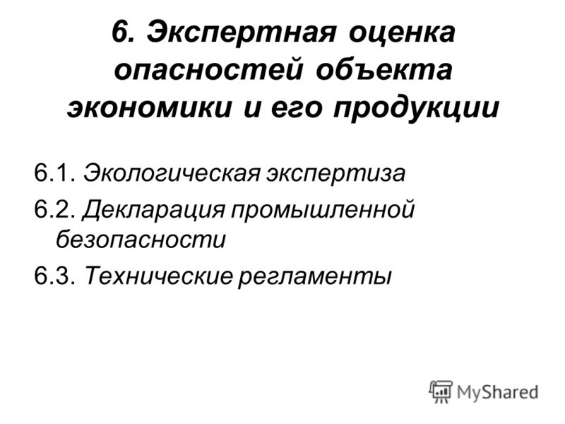 6. Экспертная оценка опасностей объекта экономики и его продукции 6.1. Экологическая экспертиза 6.2. Декларация промышленной безопасности 6.3. Технические регламенты